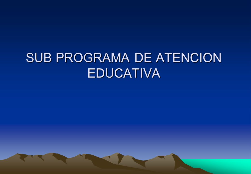 SUB PROGRAMA DE ATENCION EDUCATIVA