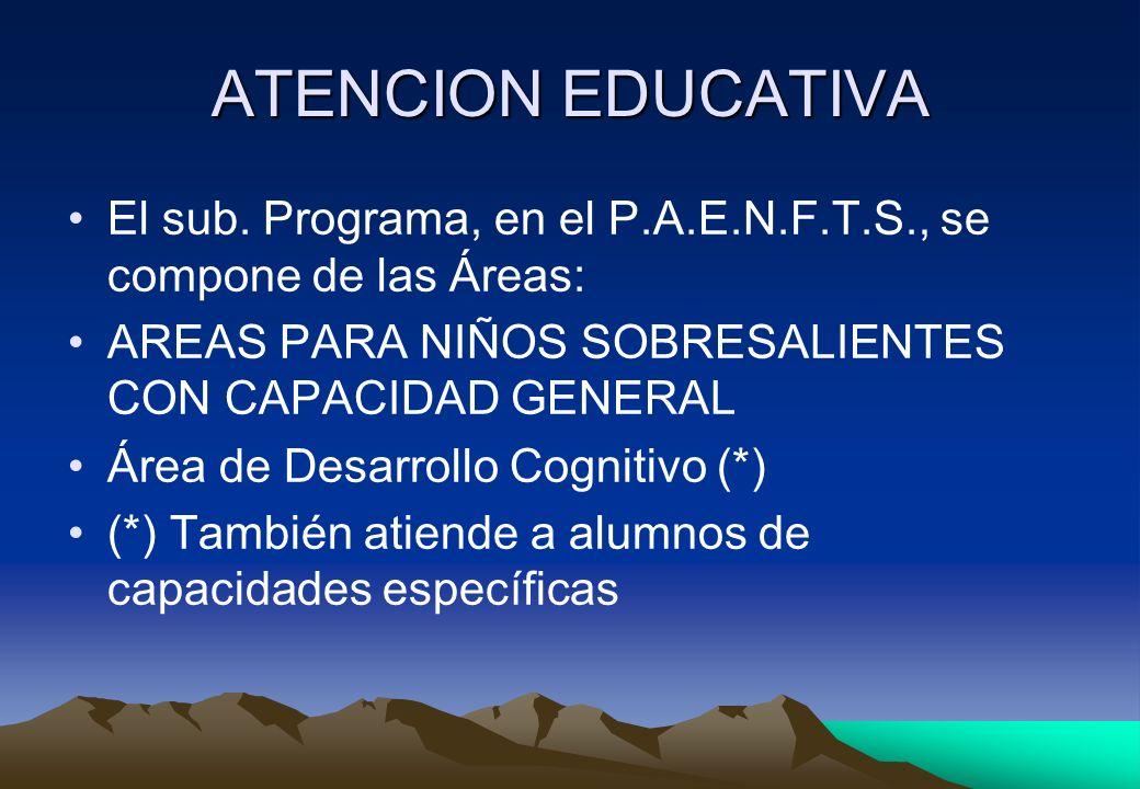 ATENCION EDUCATIVA El sub. Programa, en el P.A.E.N.F.T.S., se compone de las Áreas: AREAS PARA NIÑOS SOBRESALIENTES CON CAPACIDAD GENERAL.
