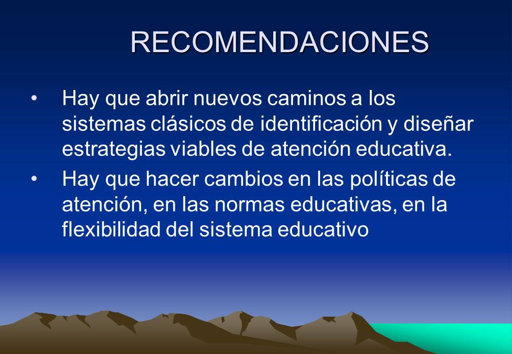RECOMENDACIONES Hay que abrir nuevos caminos a los sistemas clásicos de identificación y diseñar estrategias viables de atención educativa.