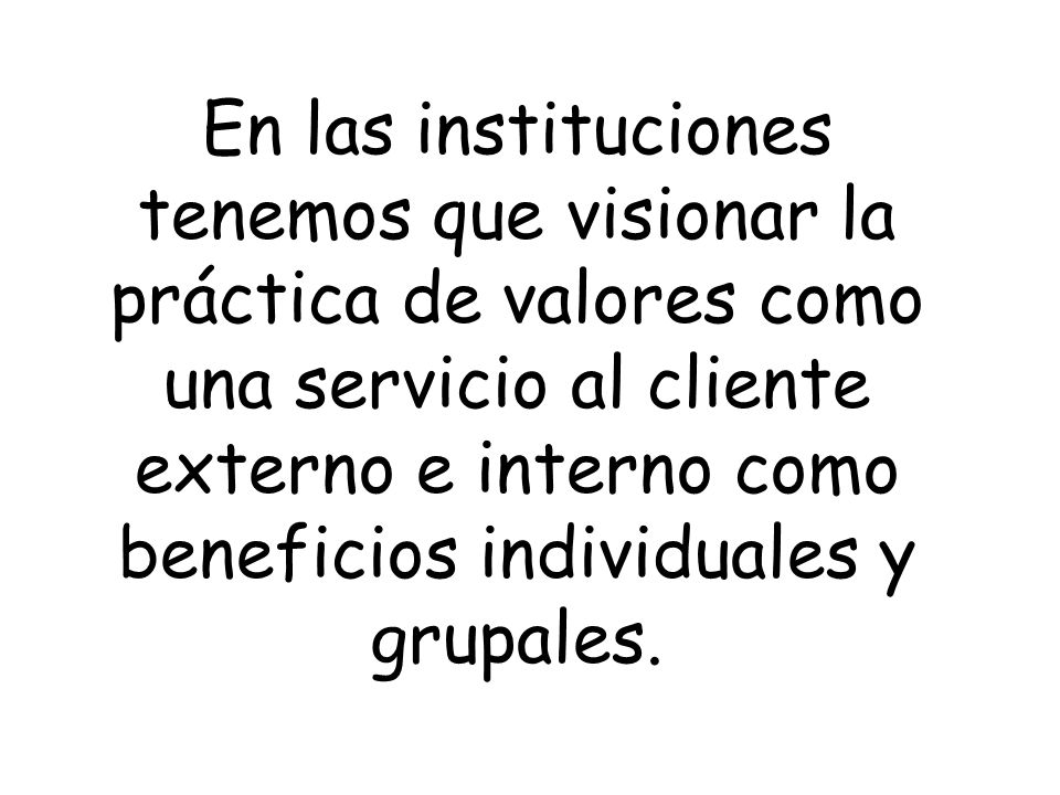 En las instituciones tenemos que visionar la práctica de valores como una servicio al cliente externo e interno como beneficios individuales y grupales.
