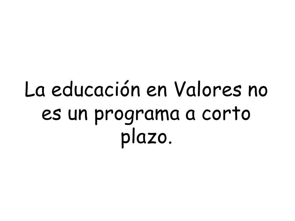 La educación en Valores no es un programa a corto plazo.