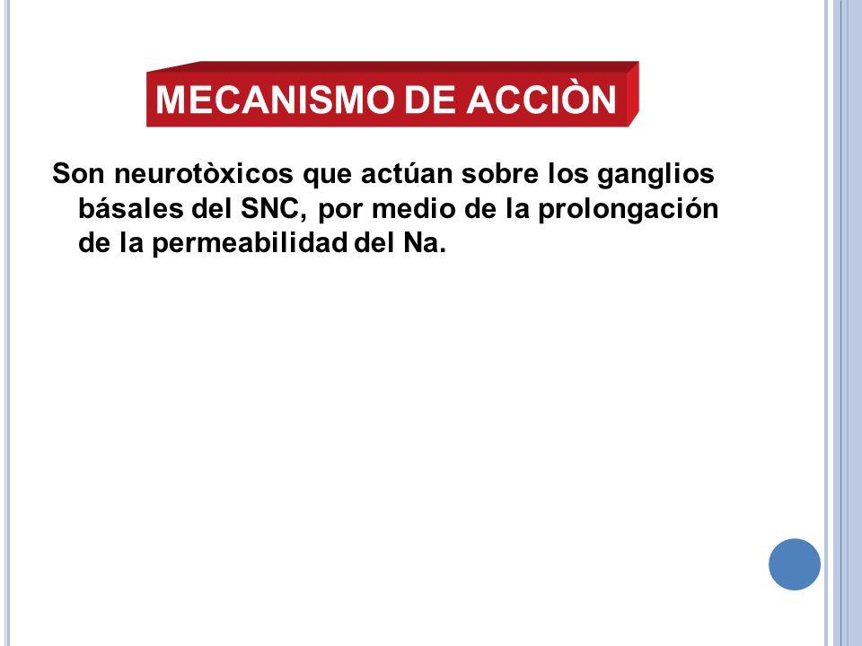 MECANISMO DE ACCIÒNSon neurotòxicos que actúan sobre los ganglios básales del SNC, por medio de la prolongación de la permeabilidad del Na.