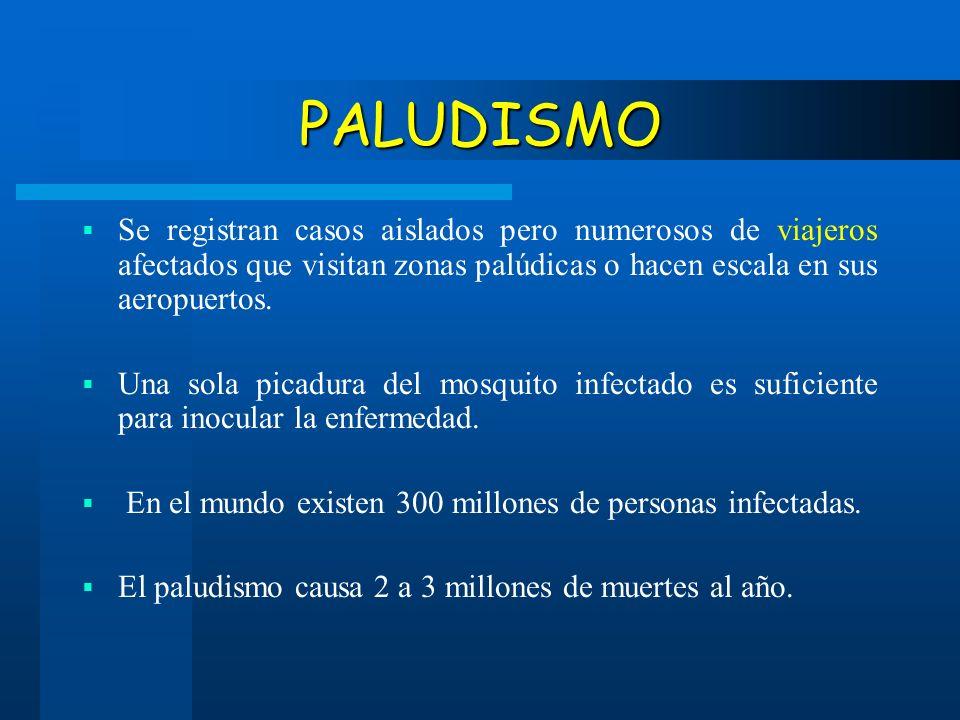 PALUDISMO Se registran casos aislados pero numerosos de viajeros afectados que visitan zonas palúdicas o hacen escala en sus aeropuertos.