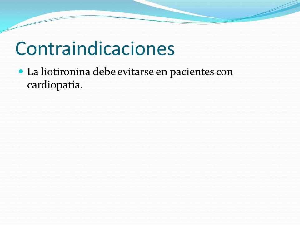 Contraindicaciones La liotironina debe evitarse en pacientes con cardiopatía.