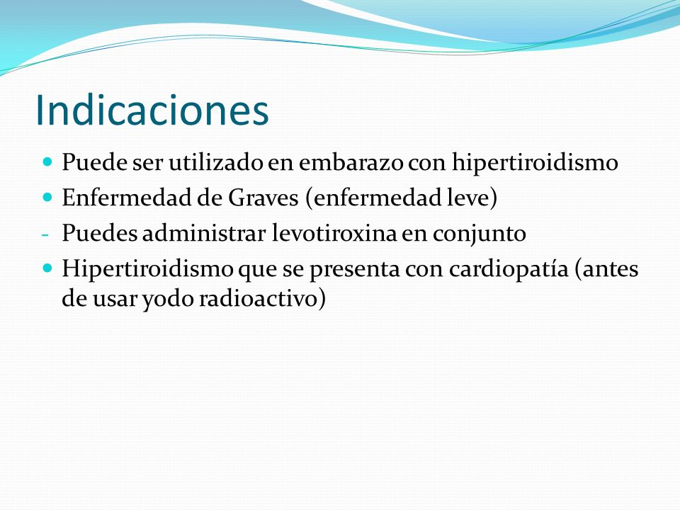 Indicaciones Puede ser utilizado en embarazo con hipertiroidismo