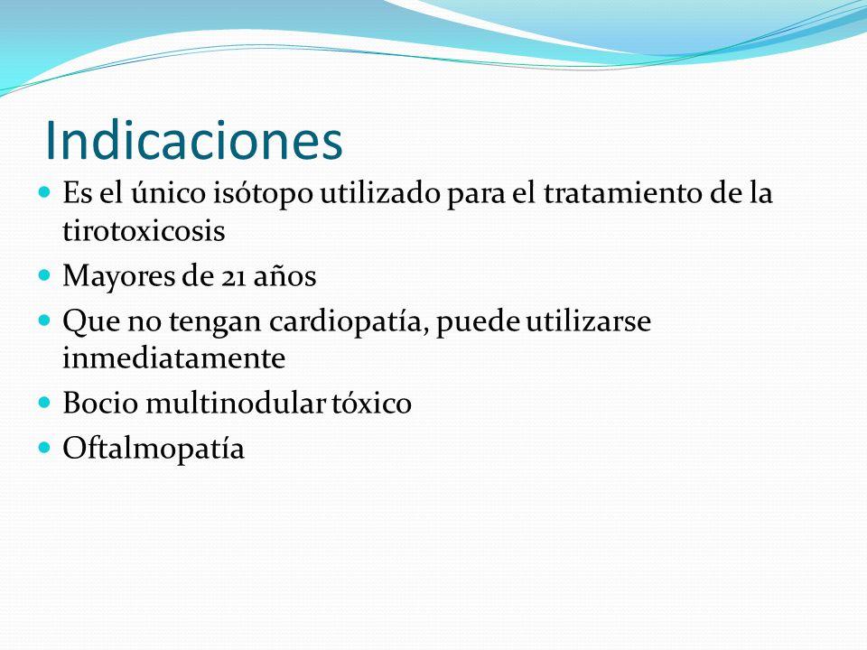 Indicaciones Es el único isótopo utilizado para el tratamiento de la tirotoxicosis. Mayores de 21 años.