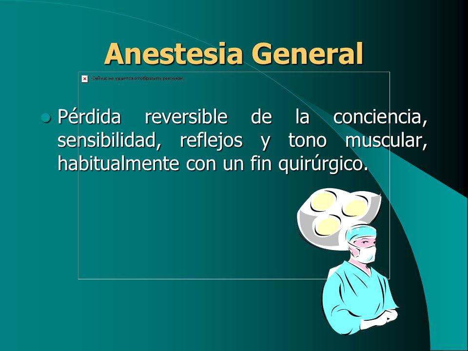 Anestesia GeneralPérdida reversible de la conciencia, sensibilidad, reflejos y tono muscular, habitualmente con un fin quirúrgico.