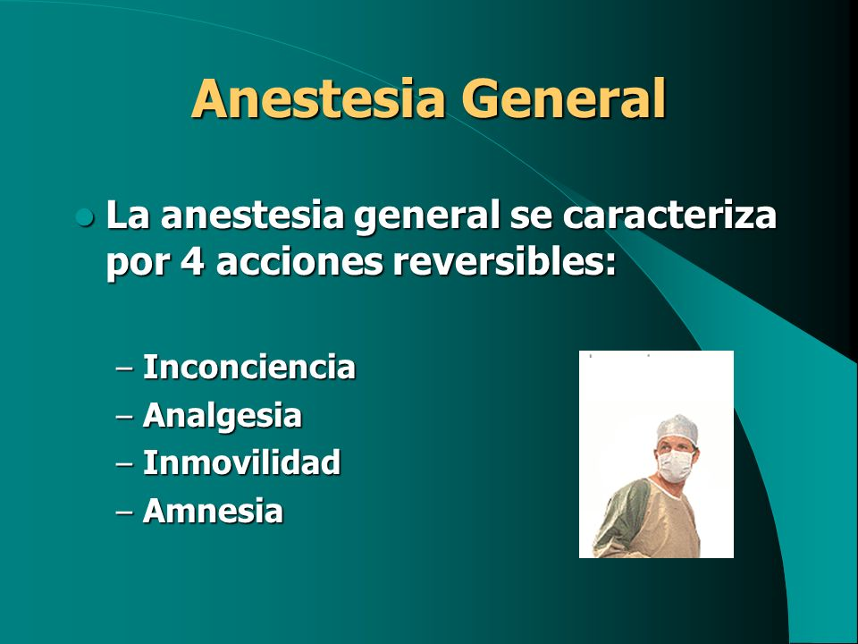 Anestesia General La anestesia general se caracteriza por 4 acciones reversibles: Inconciencia. Analgesia.