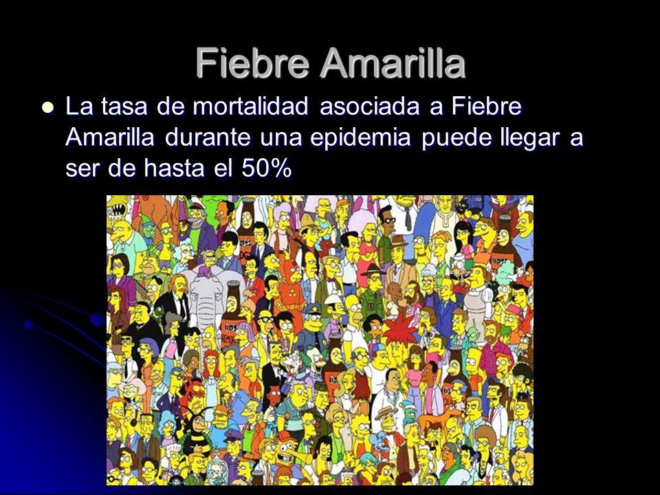 Fiebre Amarilla La tasa de mortalidad asociada a Fiebre Amarilla durante una epidemia puede llegar a ser de hasta el 50%