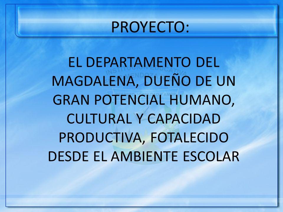 PROYECTO: EL DEPARTAMENTO DEL MAGDALENA, DUEÑO DE UN GRAN POTENCIAL HUMANO, CULTURAL Y CAPACIDAD PRODUCTIVA, FOTALECIDO DESDE EL AMBIENTE ESCOLAR.