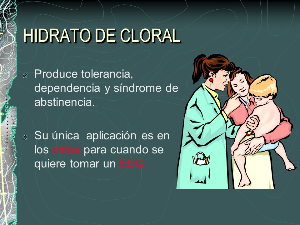 HIDRATO DE CLORAL Produce tolerancia, dependencia y síndrome de abstinencia.