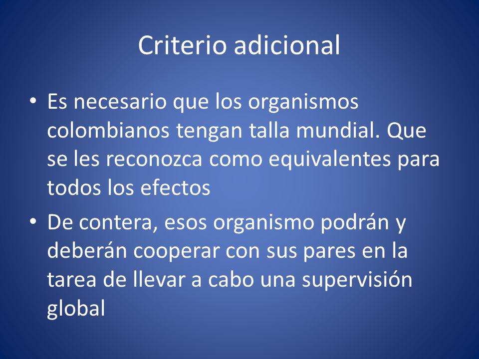 Criterio adicional Es necesario que los organismos colombianos tengan talla mundial. Que se les reconozca como equivalentes para todos los efectos.