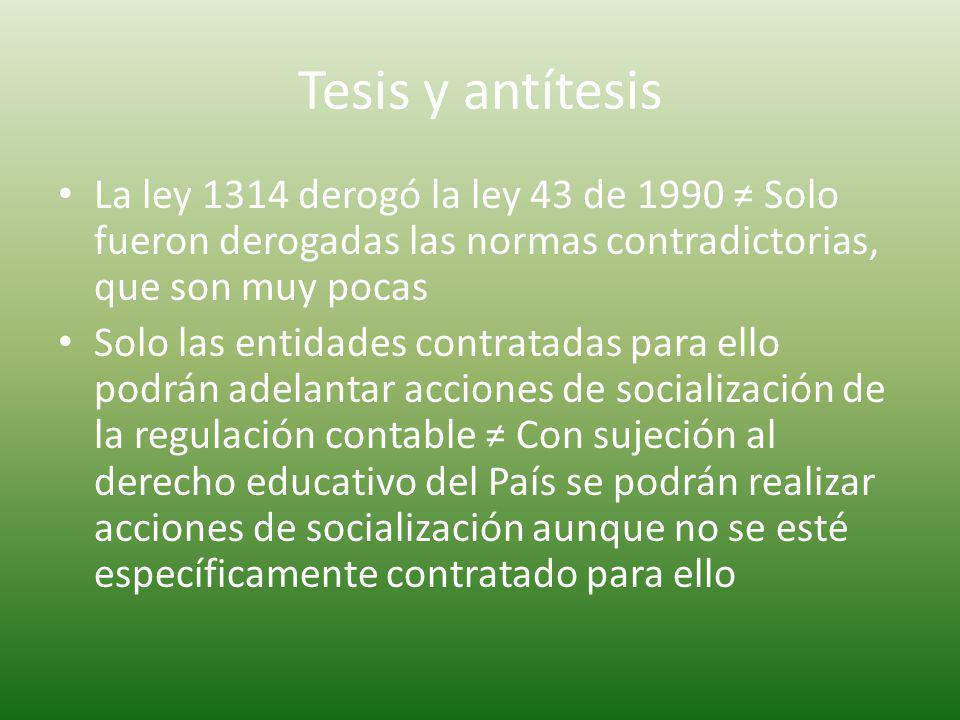 Tesis y antítesis La ley 1314 derogó la ley 43 de 1990 ≠ Solo fueron derogadas las normas contradictorias, que son muy pocas.
