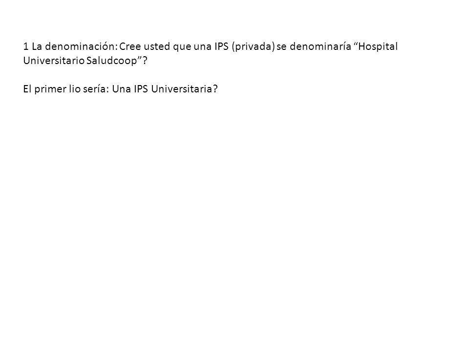 1 La denominación: Cree usted que una IPS (privada) se denominaría Hospital Universitario Saludcoop