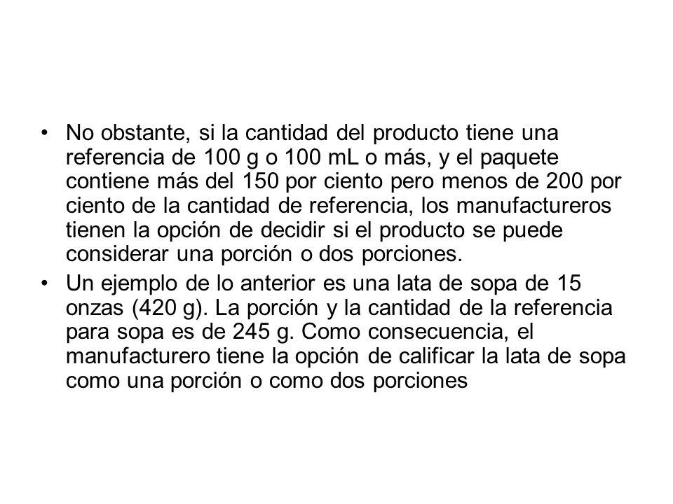 No obstante, si la cantidad del producto tiene una referencia de 100 g o 100 mL o más, y el paquete contiene más del 150 por ciento pero menos de 200 por ciento de la cantidad de referencia, los manufactureros tienen la opción de decidir si el producto se puede considerar una porción o dos porciones.