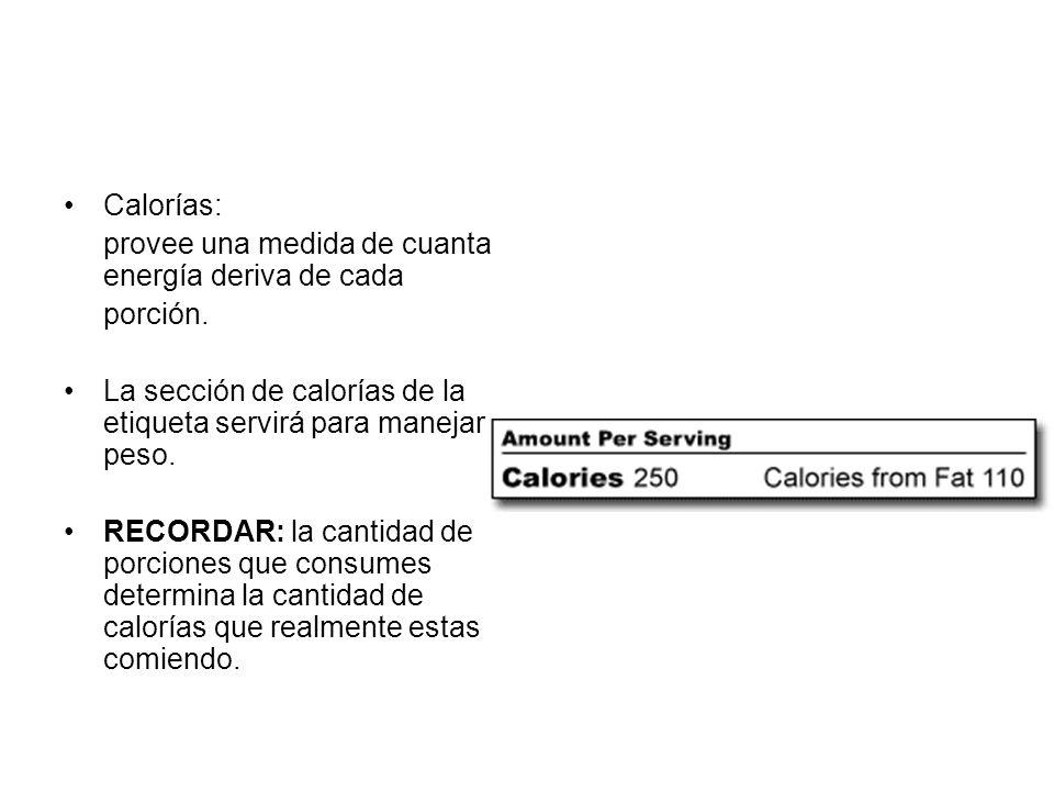 Calorías:provee una medida de cuanta energía deriva de cada. porción. La sección de calorías de la etiqueta servirá para manejar peso.