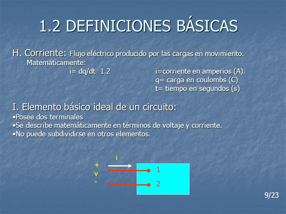 1.2 DEFINICIONES BÁSICAS H. Corriente: Flujo eléctrico producido por las cargas en movimiento. Matemáticamente:
