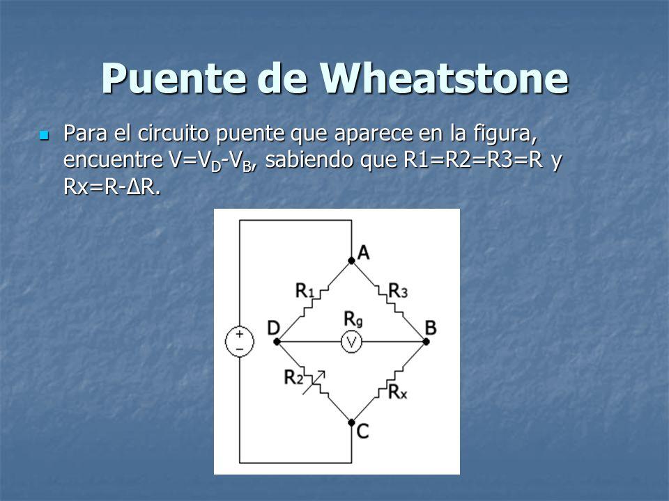 Puente de Wheatstone Para el circuito puente que aparece en la figura, encuentre V=VD-VB, sabiendo que R1=R2=R3=R y Rx=R-ΔR.