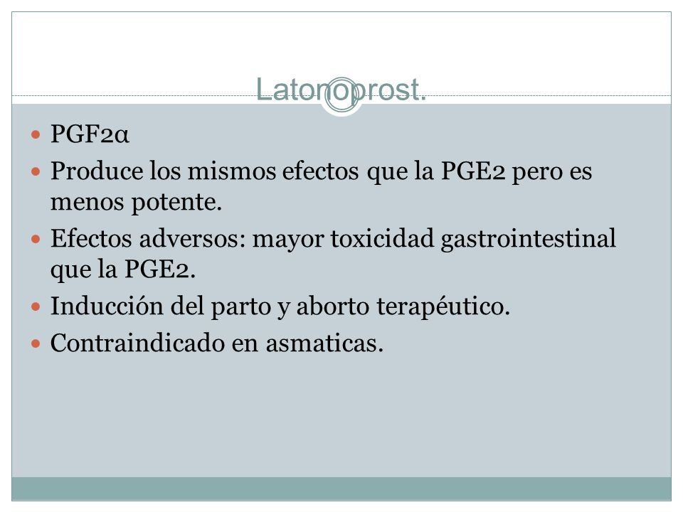 Latonoprost. PGF2α. Produce los mismos efectos que la PGE2 pero es menos potente. Efectos adversos: mayor toxicidad gastrointestinal que la PGE2.