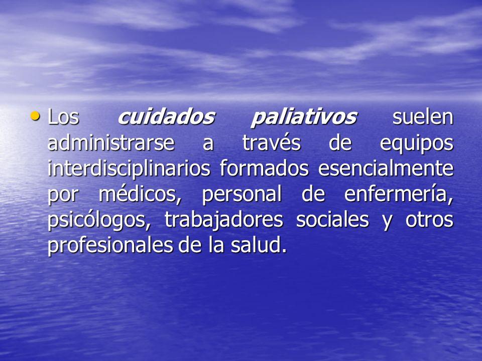 Los cuidados paliativos suelen administrarse a través de equipos interdisciplinarios formados esencialmente por médicos, personal de enfermería, psicólogos, trabajadores sociales y otros profesionales de la salud.