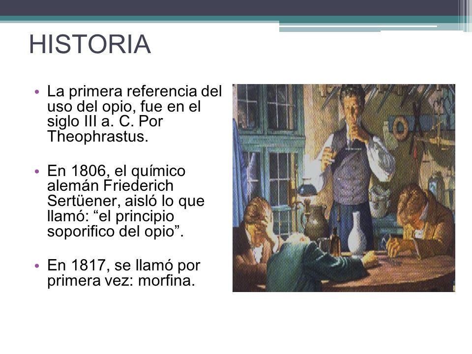 HISTORIA La primera referencia del uso del opio, fue en el siglo III a. C. Por Theophrastus.