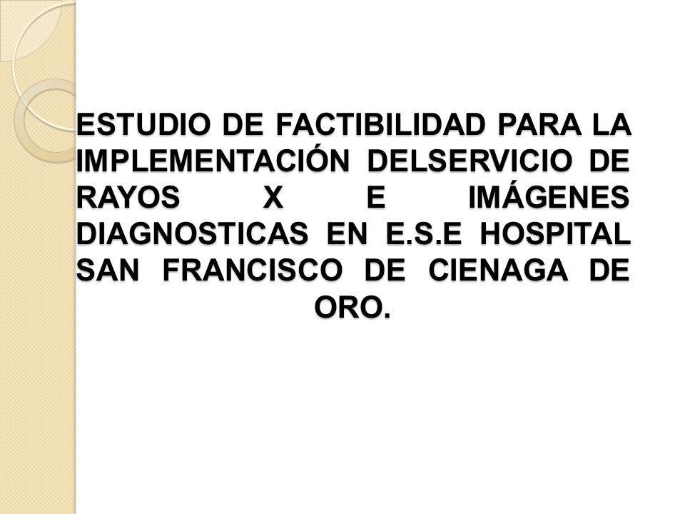 ESTUDIO DE FACTIBILIDAD PARA LA IMPLEMENTACIÓN DELSERVICIO DE RAYOS X E IMÁGENES DIAGNOSTICAS EN E.S.E HOSPITAL SAN FRANCISCO DE CIENAGA DE ORO.