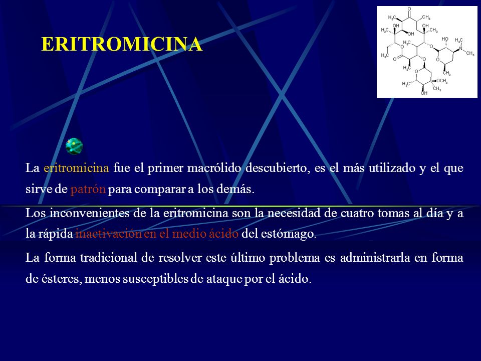 ERITROMICINA La eritromicina fue el primer macrólido descubierto, es el más utilizado y el que sirve de patrón para comparar a los demás.