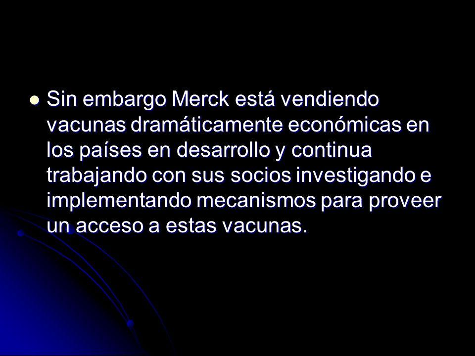 Sin embargo Merck está vendiendo vacunas dramáticamente económicas en los países en desarrollo y continua trabajando con sus socios investigando e implementando mecanismos para proveer un acceso a estas vacunas.