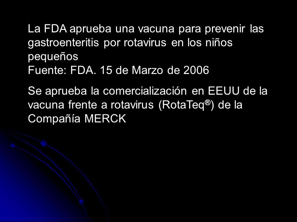 La FDA aprueba una vacuna para prevenir las gastroenteritis por rotavirus en los niños pequeños Fuente: FDA. 15 de Marzo de 2006