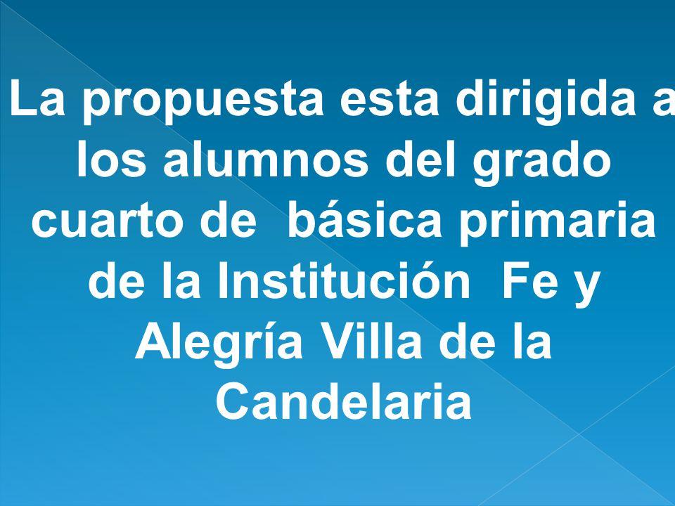 La propuesta esta dirigida a los alumnos del grado cuarto de básica primaria de la Institución Fe y Alegría Villa de la Candelaria