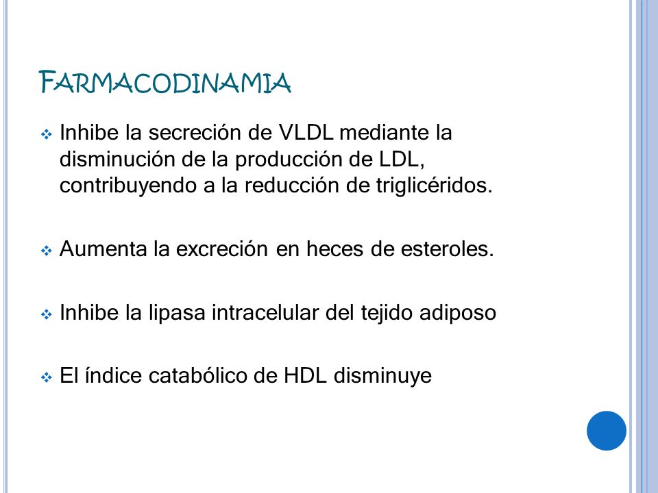 FarmacodinamiaInhibe la secreción de VLDL mediante la disminución de la producción de LDL, contribuyendo a la reducción de triglicéridos.