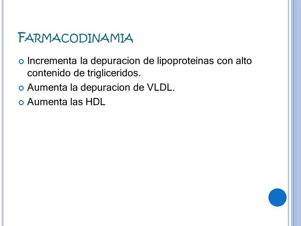 Farmacodinamia Incrementa la depuracion de lipoproteinas con alto contenido de trigliceridos. Aumenta la depuracion de VLDL.
