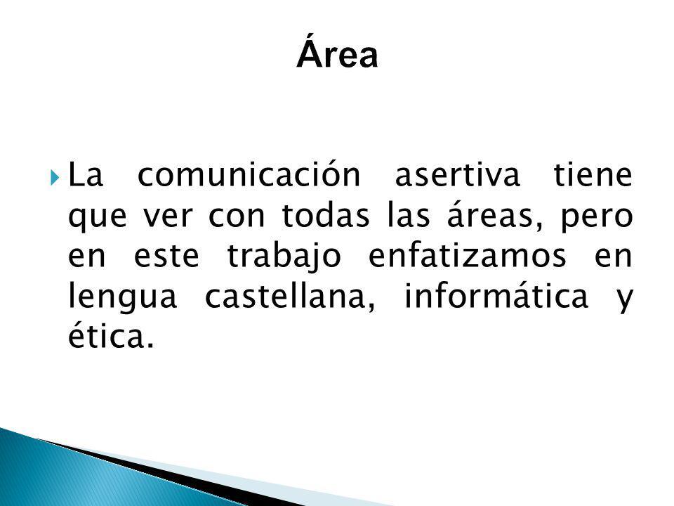 Área La comunicación asertiva tiene que ver con todas las áreas, pero en este trabajo enfatizamos en lengua castellana, informática y ética.