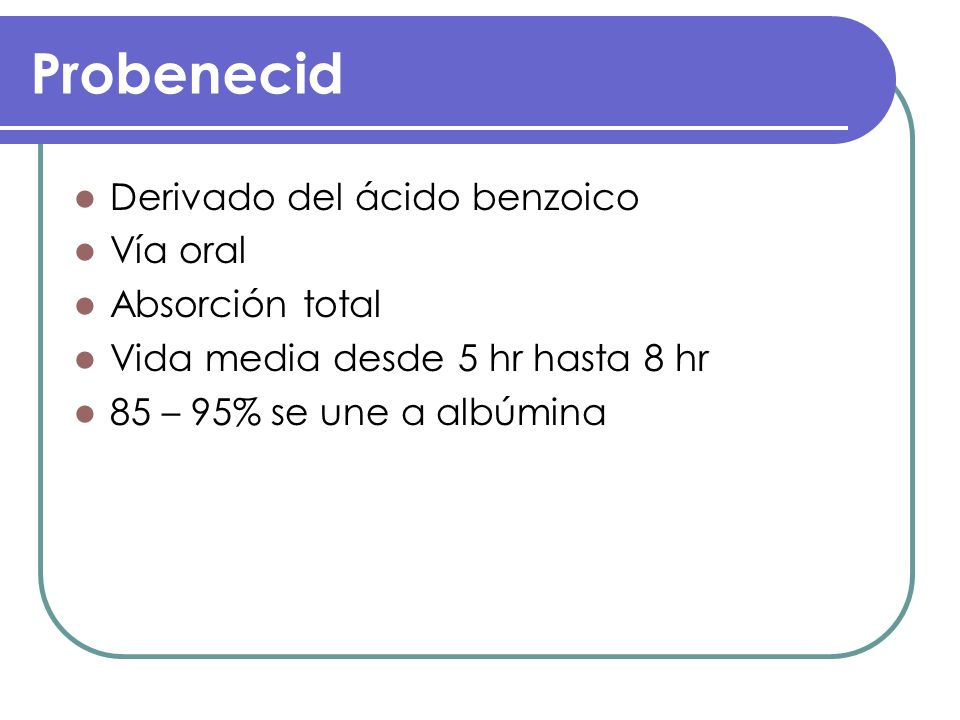 Probenecid Derivado del ácido benzoico Vía oral Absorción total