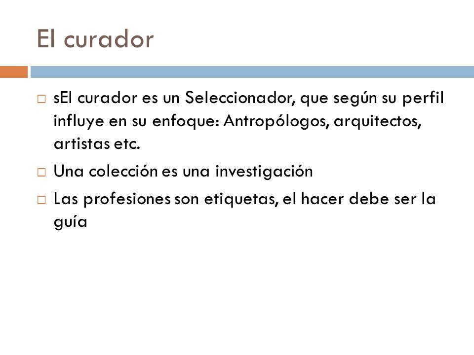 El curador sEl curador es un Seleccionador, que según su perfil influye en su enfoque: Antropólogos, arquitectos, artistas etc.