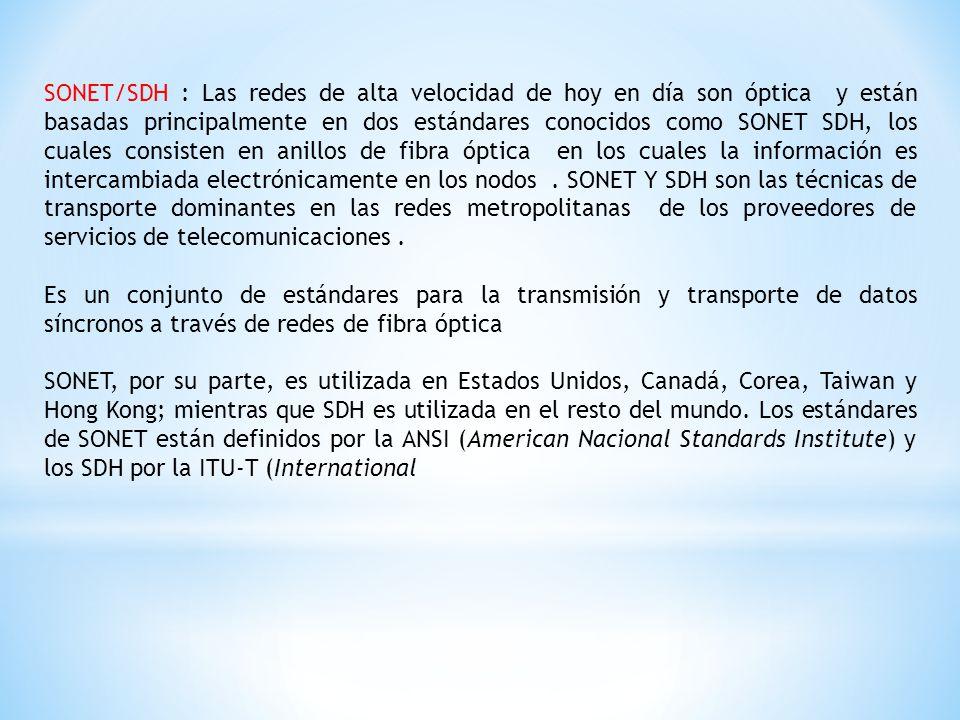SONET/SDH : Las redes de alta velocidad de hoy en día son óptica y están basadas principalmente en dos estándares conocidos como SONET SDH, los cuales consisten en anillos de fibra óptica en los cuales la información es intercambiada electrónicamente en los nodos . SONET Y SDH son las técnicas de transporte dominantes en las redes metropolitanas de los proveedores de servicios de telecomunicaciones .