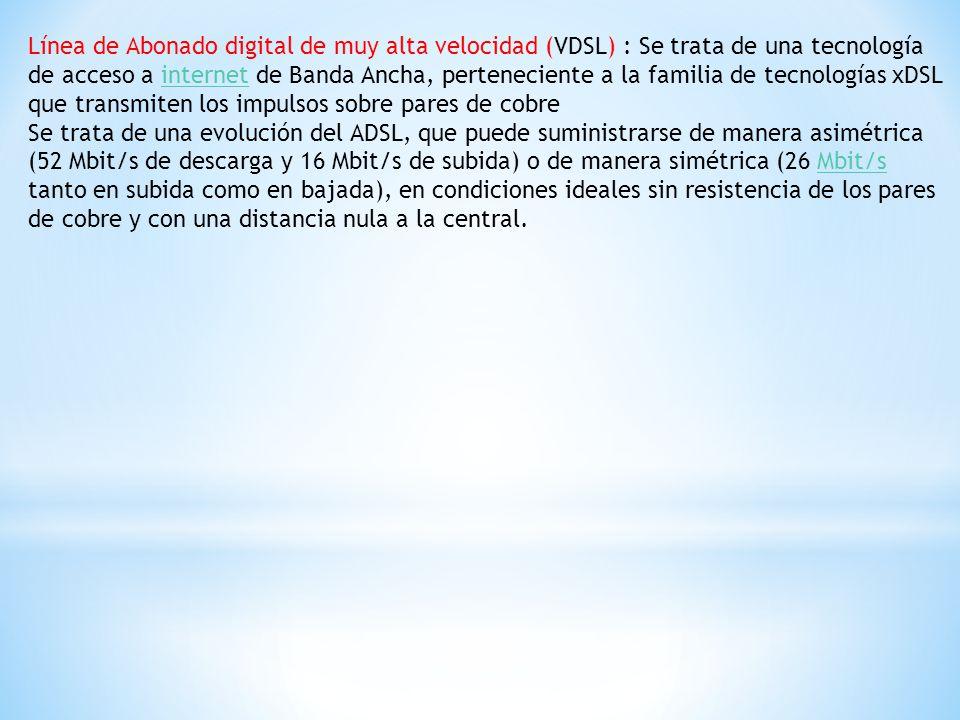 Línea de Abonado digital de muy alta velocidad (VDSL) : Se trata de una tecnología de acceso a internet de Banda Ancha, perteneciente a la familia de tecnologías xDSL que transmiten los impulsos sobre pares de cobre