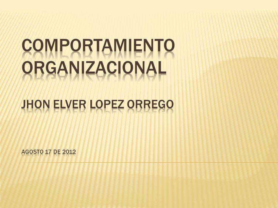 COMPORTAMIENTO ORGANIZACIONAL JHON ELVER LOPEZ ORREGO AGOSTO 17 DE 2012