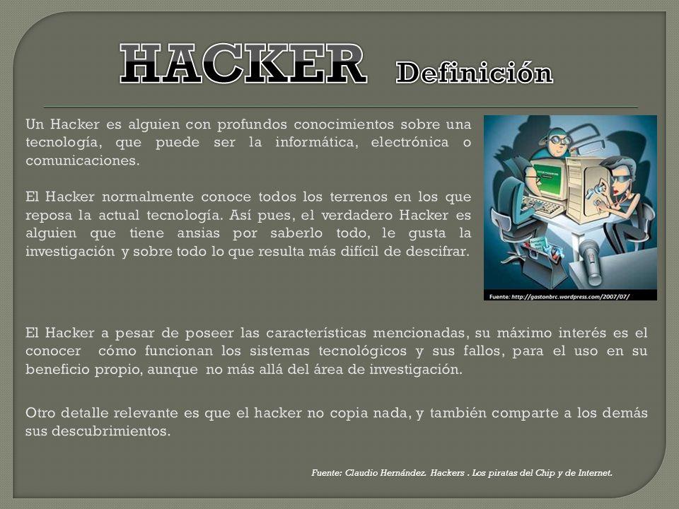 HACKER Definición Un Hacker es alguien con profundos conocimientos sobre una tecnología, que puede ser la informática, electrónica o comunicaciones.