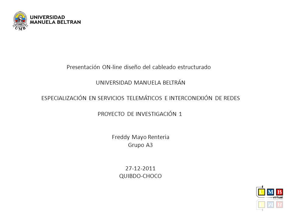 Presentación ON-line diseño del cableado estructurado UNIVERSIDAD MANUELA BELTRÁN ESPECIALIZACIÓN EN SERVICIOS TELEMÁTICOS E INTERCONEXIÓN DE REDES PROYECTO DE INVESTIGACIÓN 1 Freddy Mayo Renteria Grupo A3 27-12-2011 QUIBDO-CHOCO