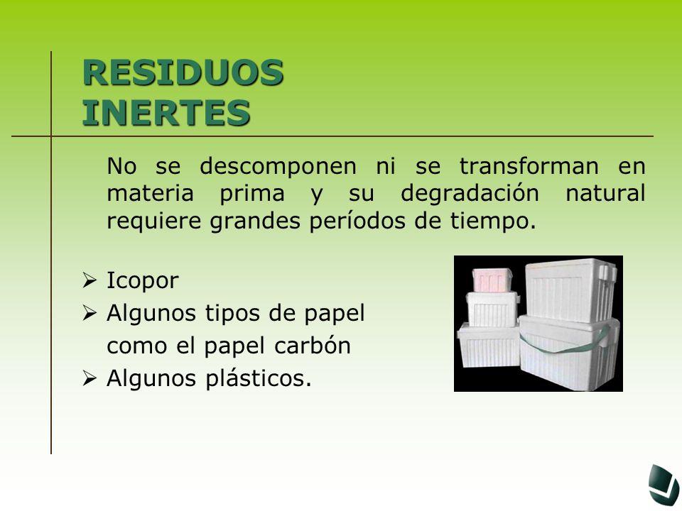 RESIDUOS INERTES No se descomponen ni se transforman en materia prima y su degradación natural requiere grandes períodos de tiempo.