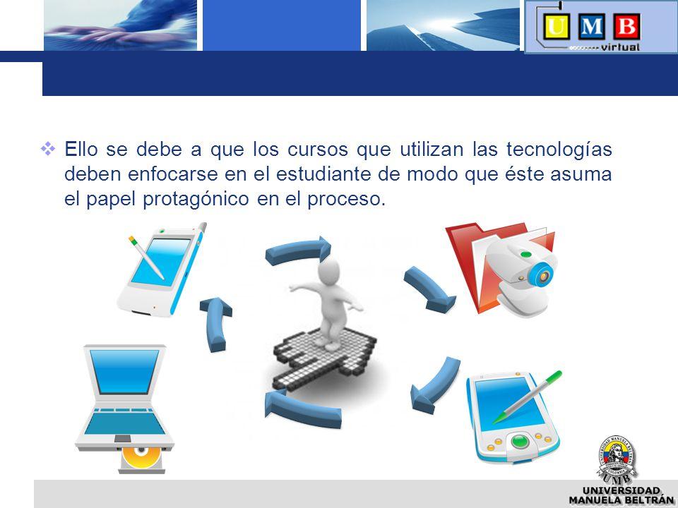 Ello se debe a que los cursos que utilizan las tecnologías deben enfocarse en el estudiante de modo que éste asuma el papel protagónico en el proceso.