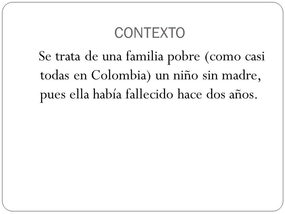 CONTEXTO Se trata de una familia pobre (como casi todas en Colombia) un niño sin madre, pues ella había fallecido hace dos años.