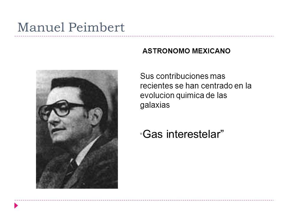 Manuel Peimbert ASTRONOMO MEXICANO. Sus contribuciones mas recientes se han centrado en la evolucion quimica de las galaxias.