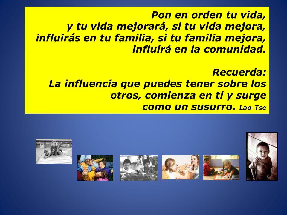 Pon en orden tu vida, y tu vida mejorará, si tu vida mejora, influirás en tu familia, si tu familia mejora,