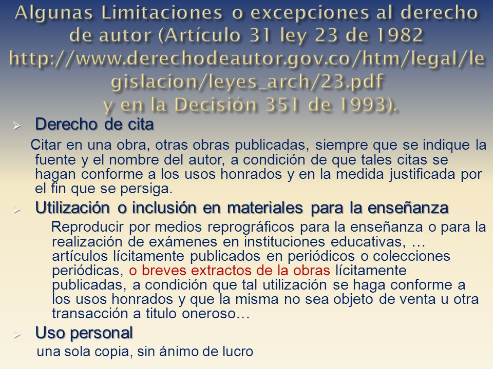 Algunas Limitaciones o excepciones al derecho de autor (Artículo 31 ley 23 de 1982 http://www.derechodeautor.gov.co/htm/legal/legislacion/leyes_arch/23.pdf y en la Decisión 351 de 1993).