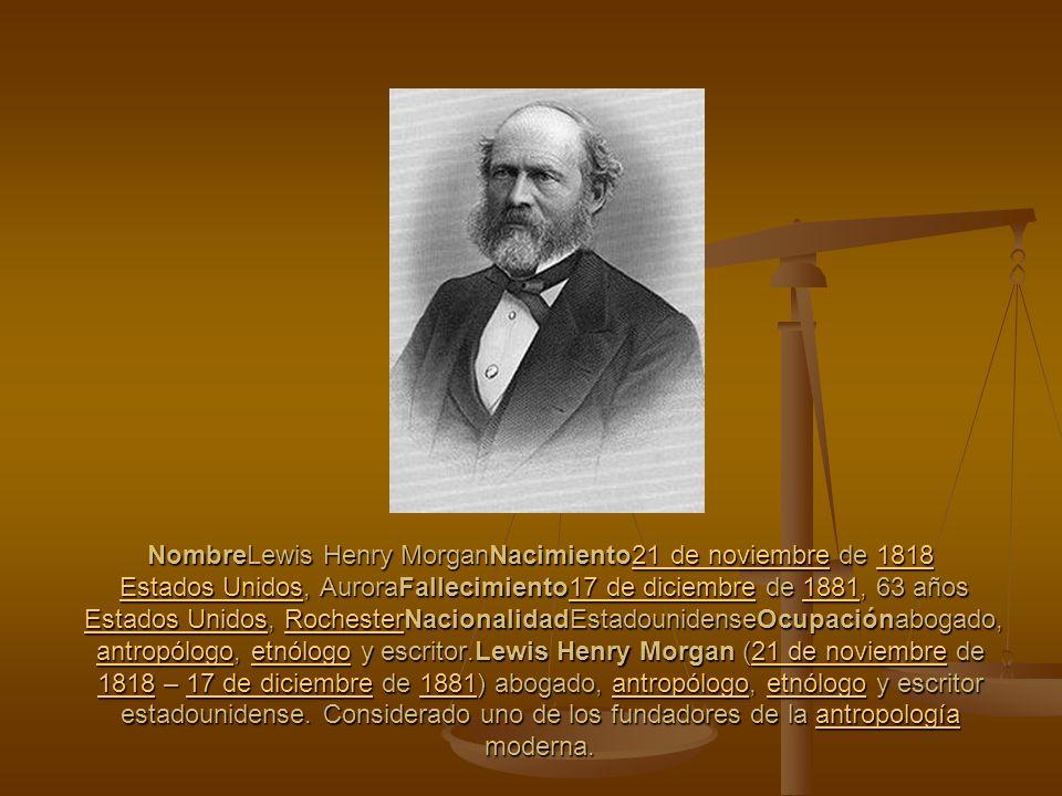 NombreLewis Henry MorganNacimiento21 de noviembre de 1818 Estados Unidos, AuroraFallecimiento17 de diciembre de 1881, 63 años Estados Unidos, RochesterNacionalidadEstadounidenseOcupaciónabogado, antropólogo, etnólogo y escritor.Lewis Henry Morgan (21 de noviembre de 1818 – 17 de diciembre de 1881) abogado, antropólogo, etnólogo y escritor estadounidense.