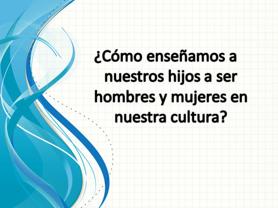 ¿Cómo enseñamos a nuestros hijos a ser hombres y mujeres en nuestra cultura