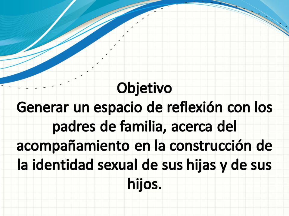 Objetivo Generar un espacio de reflexión con los padres de familia, acerca del acompañamiento en la construcción de la identidad sexual de sus hijas y de sus hijos.