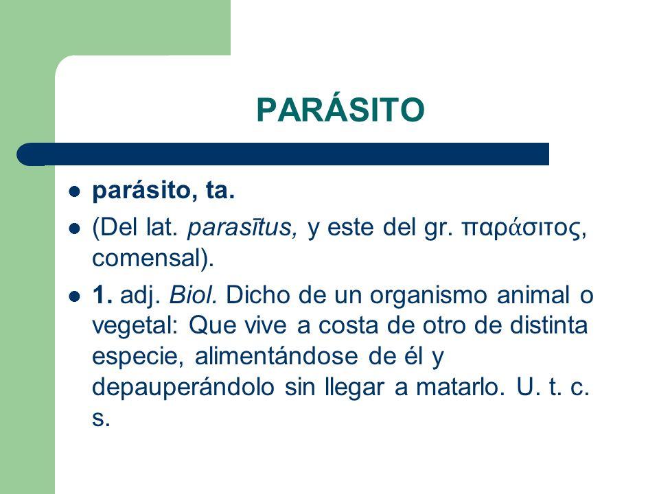 PARÁSITO parásito, ta. (Del lat. parasītus, y este del gr. παράσιτος, comensal).